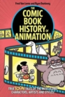 The Comic Book History of Animation : True Toon Tales of the Most Iconic Characters, Artists and Styles! - Book