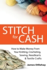 Stitch for Cash : How to Make Money from Your Knitting, Crochet, Sewing, Needlearts and Textile Crafts - Book