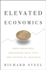 Elevated Economics : How Conscious Consumers Will Fuel the Future of Business - Book