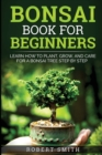 Bonsai Book For Beginners : Learn How To Plant, Grow and Care a Bonsai Tree Step By Step - Book