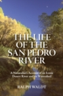 The Life of the San Pedro River : A Naturalist's Account of an Iconic Desert River and its Watershed - Book
