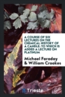 A Course of Six Lectures on the Chemical History of a Candle : To Which Is Added a Lecture on Platinum - Book