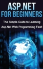 ASP.NET For Beginners : The Simple Guide to Learning ASP.NET Web Programming Fast! - Book