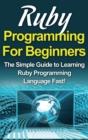 Ruby Programming For Beginners : The Simple Guide to Learning Ruby Programming Language Fast! - Book