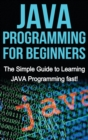 JAVA Programming for Beginners : The Simple Guide to Learning JAVA Programming fast! - Book