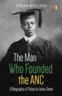 The Man Who Founded the ANC : A Biography of Pixley ka Isaka Seme - eBook