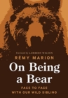 On Being a Bear : Face to Face with Our Wild Sibling - Book