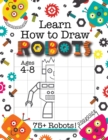 Learn How to Draw Robots : (Ages 4-8) Finish The Picture Robot Drawing Grid Activity Book for Kids with 75+ Unique Robot Drawings (How to Draw Book) - Book
