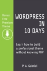 WordPress in 10 Days : Learn How to Build a Professional Theme Without Knowing PHP (Bonus: Free Premium Theme) - Book