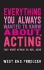 Everything You Always Wanted To Know About Acting (But Were Afraid To Ask, Dear) - eBook