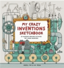 My Crazy Inventions Sketchbook : 50 Awesome Drawing Activities for Young Inventors - Book