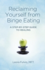 Reclaiming Yourself from Binge Eating : A Step-By-Step Guide to Healing - eBook