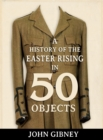 A History of the Easter Rising in 50 Objects - Book