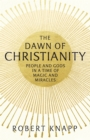 The Dawn of Christianity : People and Gods in a Time of Magic and Miracles - Book