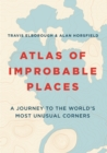 Atlas of Improbable Places : A Journey to the World's Most Unusual Corners - Book