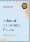 Atlas of Vanishing Places : The lost worlds as they were and as they are today  WINNER Illustrated Book of the Year - Edward Stanford Travel Writing Awards 2020 - Book