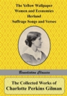 The Collected Works of Charlotte Perkins Gilman : The Yellow Wallpaper, Women and Economics, Herland, Suffrage Songs and Verses, and Why I Wrote 'the Yellow Wallpaper' - Book