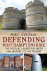 Defending Northamptonshire : The Military Landscape from Pre-history to the Present - Book