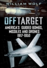Off Target : American Guided Bombs, Missiles and Drones 1917-1950 - Book