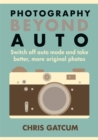 Photography Beyond Auto : Switch off Auto Mode and Take Better, More Original Photos - Book