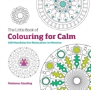 The Little Book of Colouring for Calm : 100 Mandalas for Relaxation in Minutes - Book
