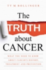The Truth about Cancer : What You Need to Know about Cancer's History, Treatment and Prevention - Book