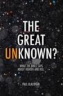 The Great Unknown? : What the Bible Says about Heaven and Hell - Book