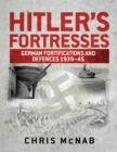 Hitler's Fortresses : German Fortifications and Defences 1939-45 - Book