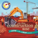 On the Construction Site : A Shine-a-Light Book - Book