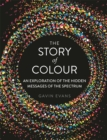 The Story of Colour : An Exploration of the Hidden Messages of the Spectrum - Book