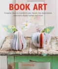 Book Art : Creative Ideas to Transform Your Books into Decorations, Stationery, Display Scenes, and More - Book