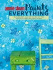 Annie Sloan Paints Everything : Step-by-step projects for your entire home, from walls, floors, and furniture, to curtains, blinds, pillows, and shades - eBook