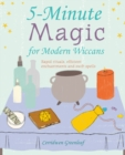 5-Minute Magic for Modern Wiccans : Rapid Rituals, Efficient Enchantments, and Swift Spells - Book
