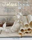 Folded Book Art : 35 Beautiful Projects to Transform Your Books-Create Cards, Display Scenes, Decorations, Gifts, and More - Book