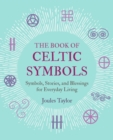 The Book of Celtic Symbols : Symbols, Stories, and Blessings for Everyday Living - Book