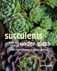 Succulents and All things Under Glass : Ideas and Inspiration for Indoor Gardens - Book