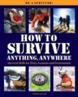 How to Survive Anything Anywhere : A Handbook of Survival Skills for Every Scenario and Environment - Book