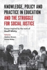 Knowledge, Policy and Practice in Education and the Struggle for Social Justice : Essays Inspired by the Work of Geoff Whitty - Book