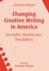 Changing Creative Writing in America : Strengths, Weaknesses, Possibilities - Book