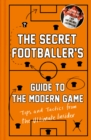 The Secret Footballer's Guide to the Modern Game : Tips and Tactics from the Ultimate Insider - Book
