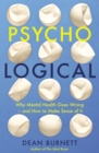 Psycho-Logical : Why Mental Health Goes Wrong - and How to Make Sense of It - Book