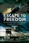 Escape to Freedom : An Airman's Tale of Capture, Escape and Evasion - eBook