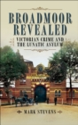 Broadmoor Revealed : Victorian Crime and the Lunatic Asylum - eBook