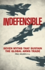 Indefensible : Seven Myths that Sustain the Global Arms Trade - Book