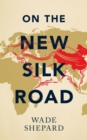 On the New Silk Road : Journeying through China's Artery of Power - Book