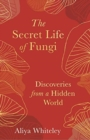 The Secret Life of Fungi : Discoveries from a Hidden World - Book