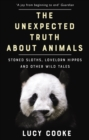 The Unexpected Truth About Animals : Brilliant natural history, starring lovesick hippos, stoned sloths, exploding bats and frogs in taffeta trousers... - Book