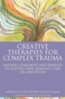 Creative Therapies for Complex Trauma : Helping Children and Families in Foster Care, Kinship Care or Adoption - eBook