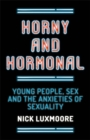 Horny and Hormonal : Young People, Sex and the Anxieties of Sexuality - eBook