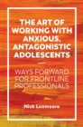 The Art of Working with Anxious, Antagonistic Adolescents : Ways Forward for Frontline Professionals - eBook